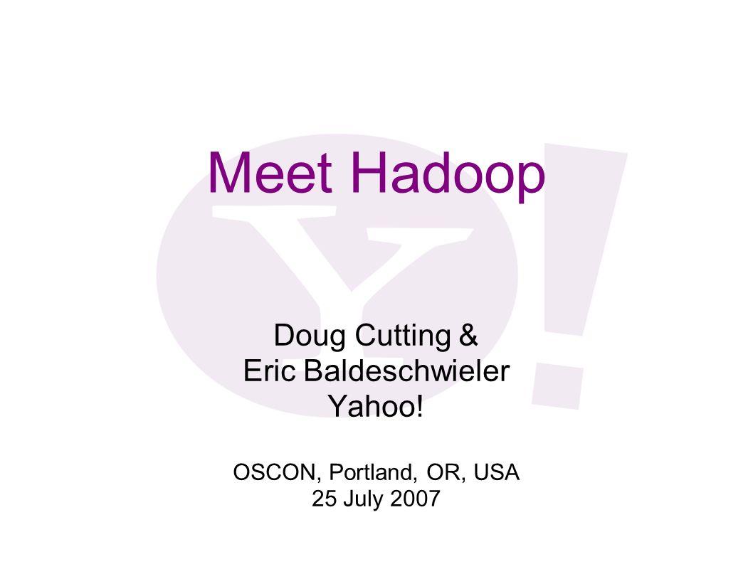 Meet Hadoop Doug Cutting & Eric Baldeschwieler Yahoo! OSCON, Portland, OR, USA 25 July 2007
