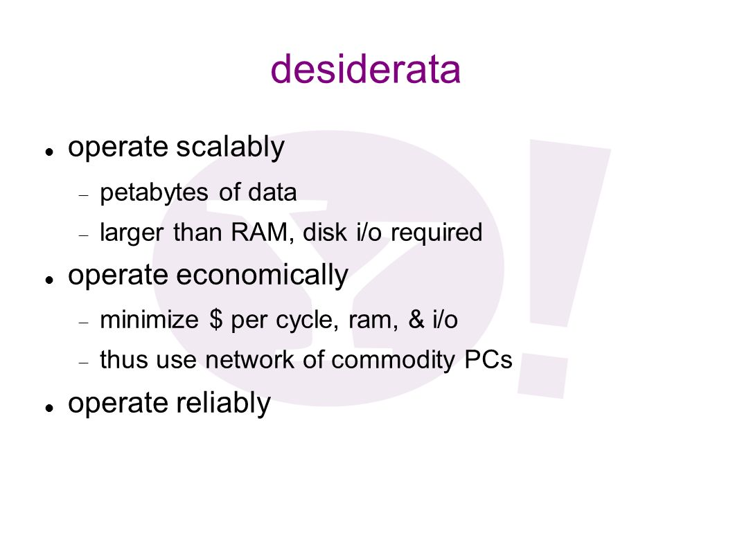 desiderata operate scalably petabytes of data larger than RAM, disk i/o required operate economically minimize $ per cycle, ram, & i/o thus use networ