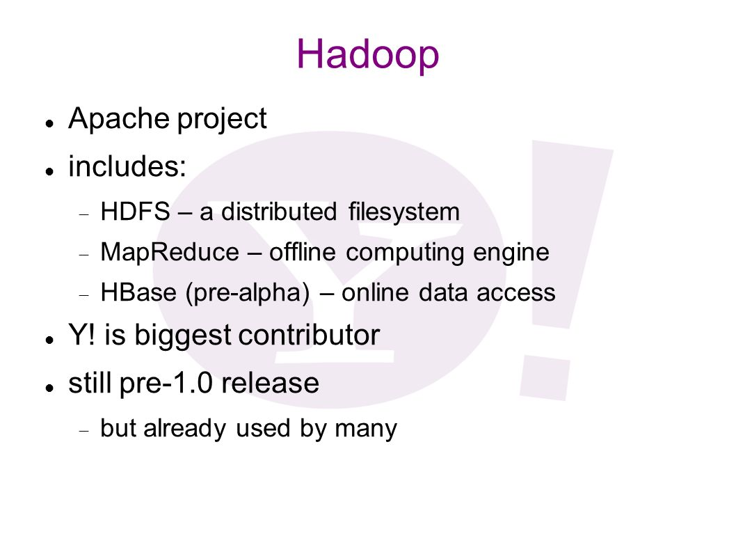 Hadoop Apache project includes: HDFS – a distributed filesystem MapReduce – offline computing engine HBase (pre-alpha) – online data access Y! is bigg