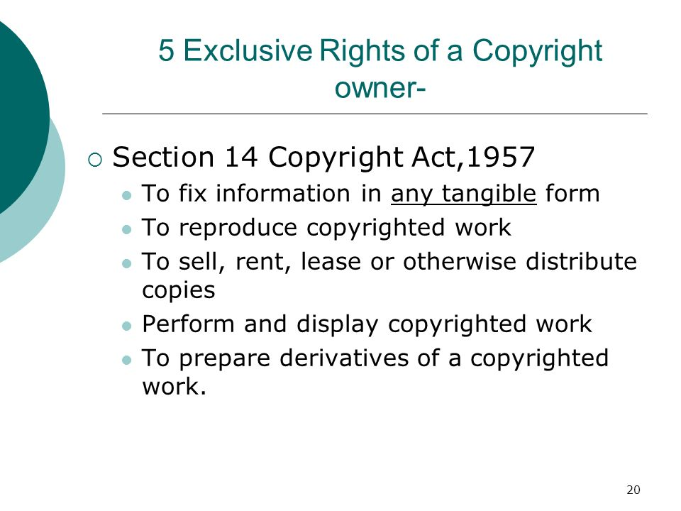 20 5 Exclusive Rights of a Copyright owner- Section 14 Copyright Act,1957 To fix information in any tangible form To reproduce copyrighted work To sel