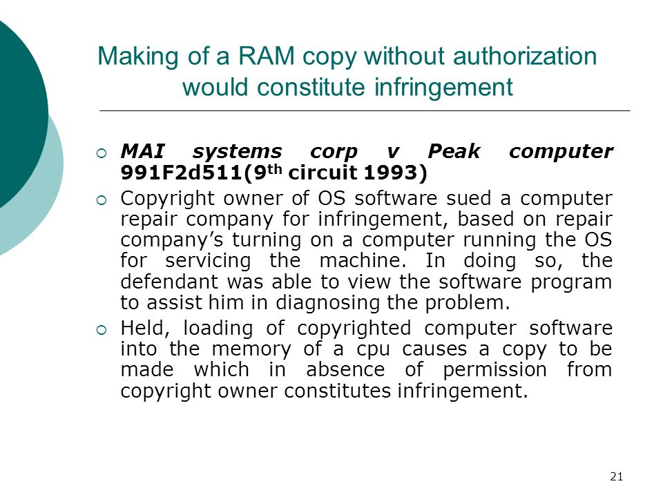 21 Making of a RAM copy without authorization would constitute infringement MAI systems corp v Peak computer 991F2d511(9 th circuit 1993) Copyright ow