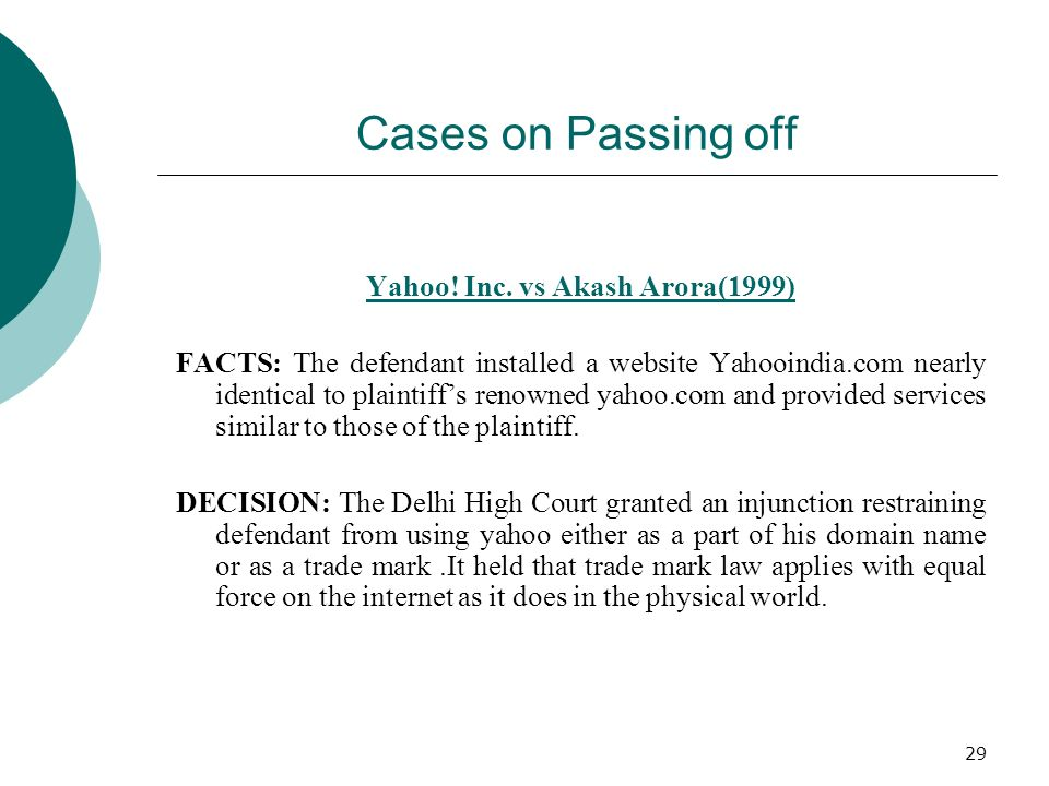 29 Cases on Passing off Yahoo! Inc. vs Akash Arora(1999) FACTS: The defendant installed a website Yahooindia.com nearly identical to plaintiffs renown