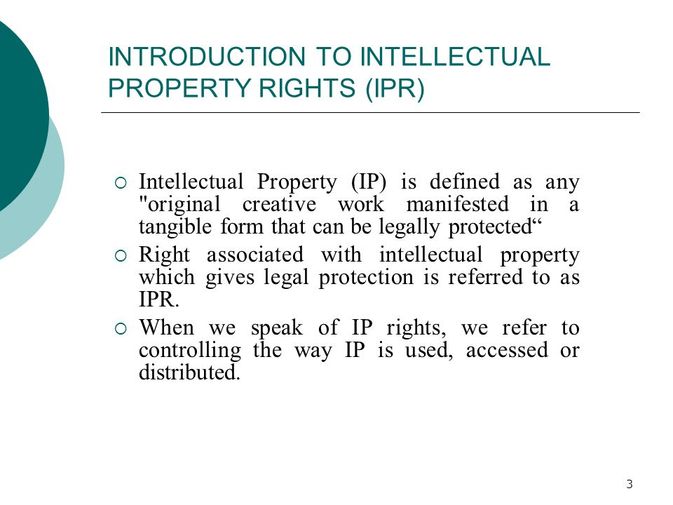 3 INTRODUCTION TO INTELLECTUAL PROPERTY RIGHTS (IPR) Intellectual Property (IP) is defined as any