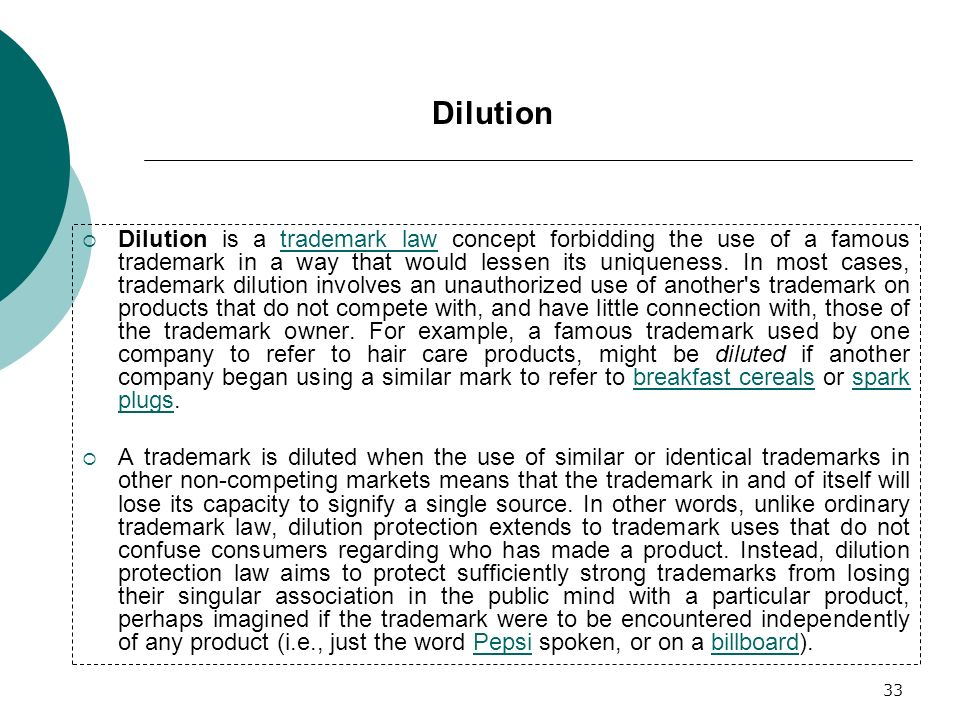 33 Dilution is a trademark law concept forbidding the use of a famous trademark in a way that would lessen its uniqueness. In most cases, trademark di