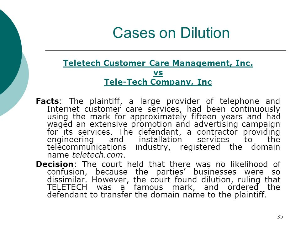 35 Cases on Dilution Teletech Customer Care Management, Inc. vs Tele-Tech Company, Inc Facts: The plaintiff, a large provider of telephone and Interne