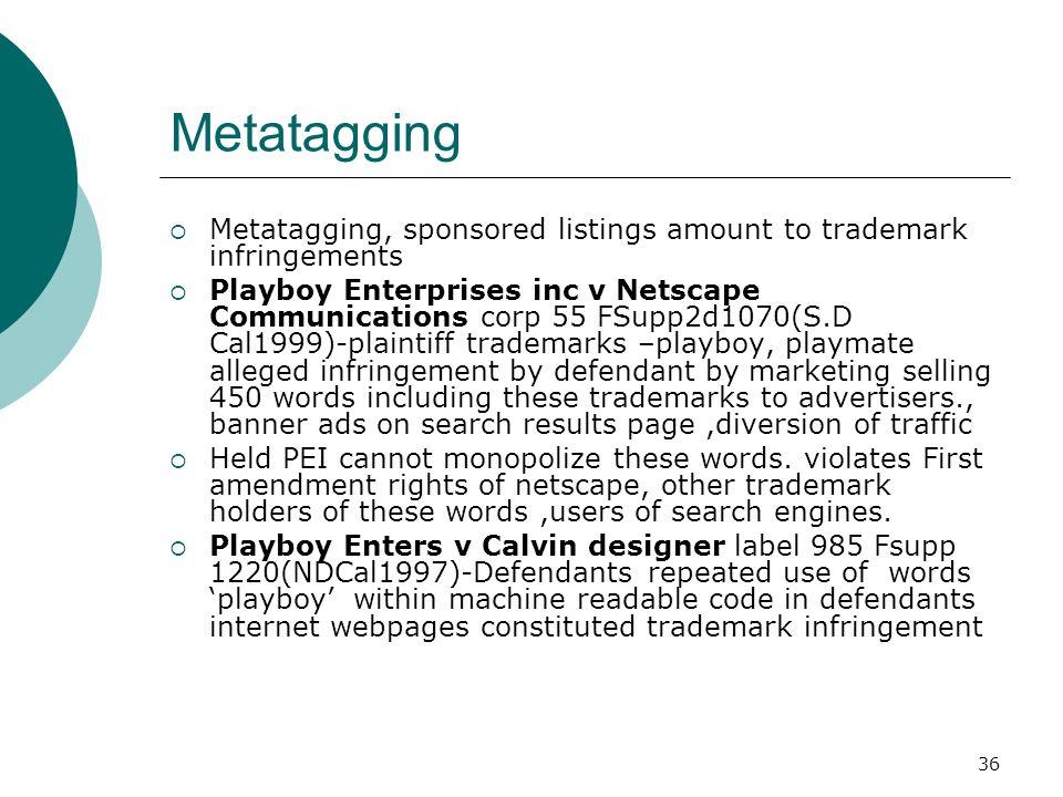 36 Metatagging Metatagging, sponsored listings amount to trademark infringements Playboy Enterprises inc v Netscape Communications corp 55 FSupp2d1070