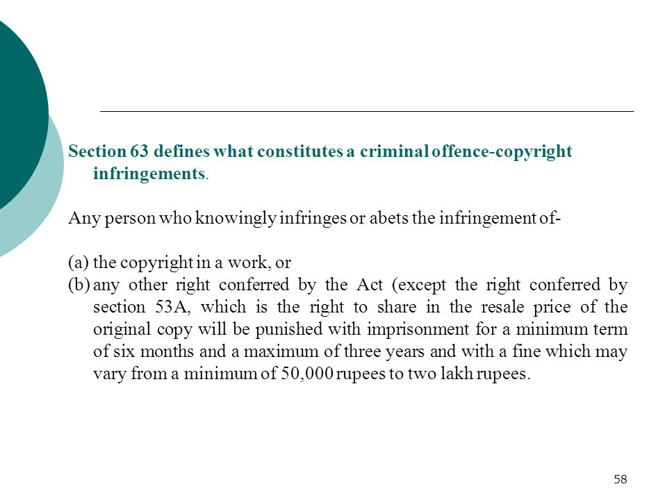 58 Section 63 defines what constitutes a criminal offence-copyright infringements. Any person who knowingly infringes or abets the infringement of- (a