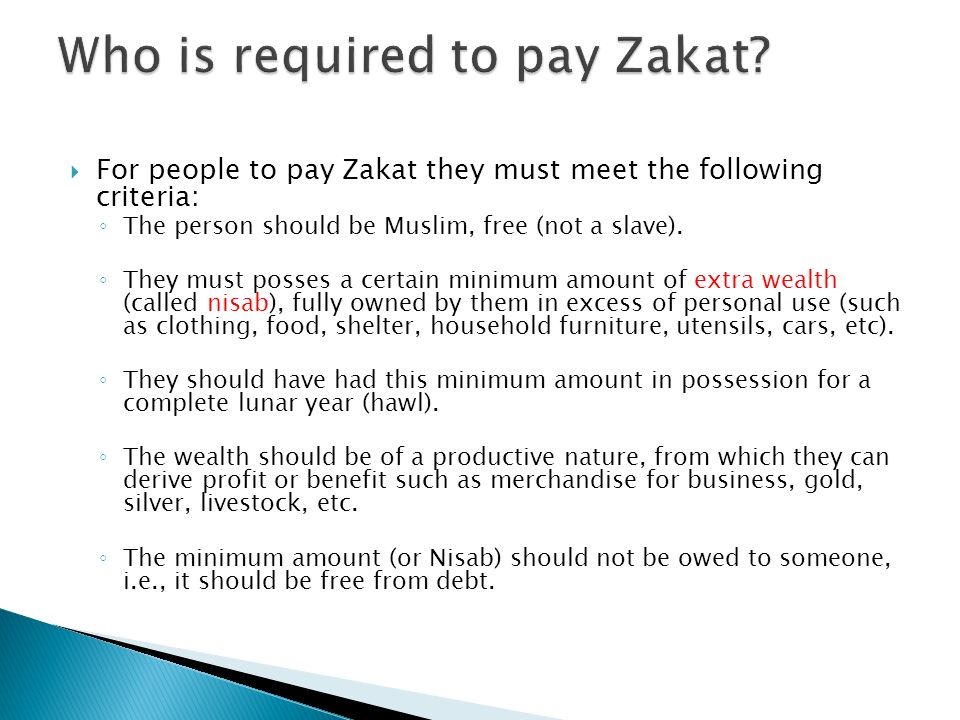 For people to pay Zakat they must meet the following criteria: The person should be Muslim, free (not a slave). They must posses a certain minimum amo