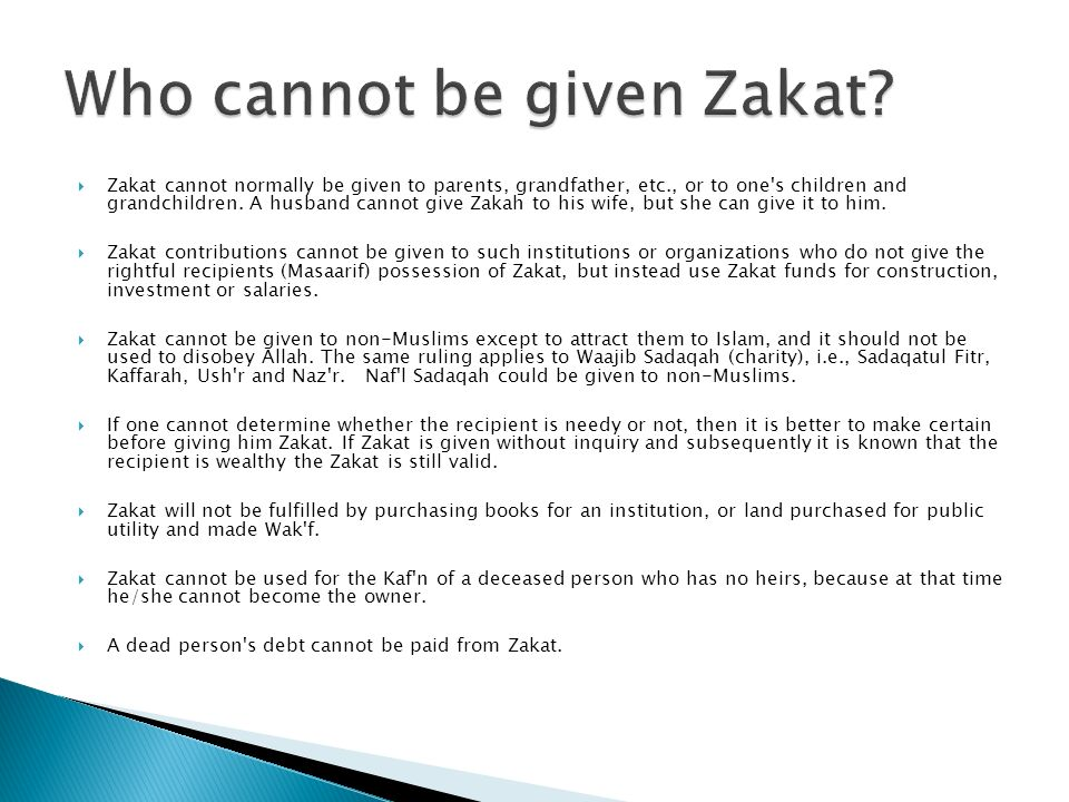 Zakat cannot normally be given to parents, grandfather, etc., or to one's children and grandchildren. A husband cannot give Zakah to his wife, but she
