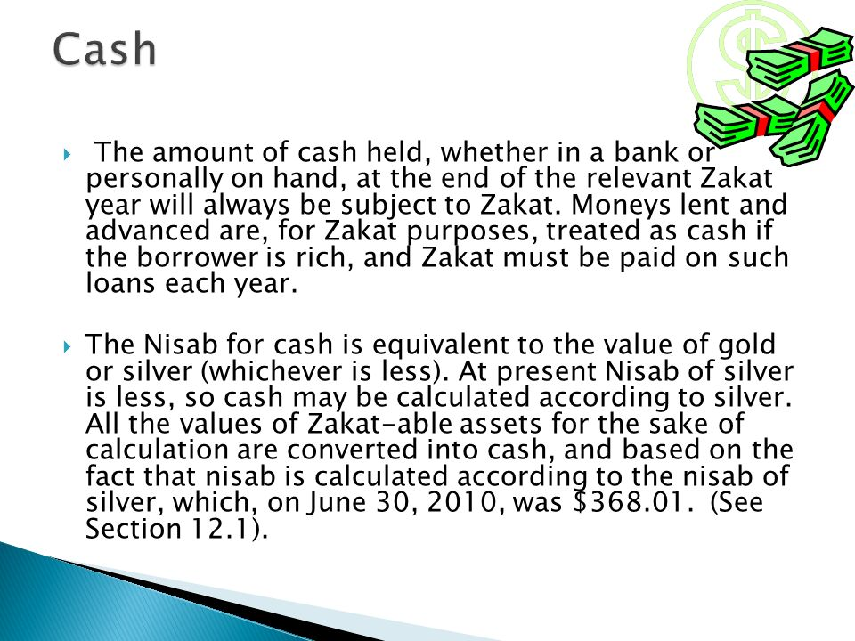 The amount of cash held, whether in a bank or personally on hand, at the end of the relevant Zakat year will always be subject to Zakat. Moneys lent a