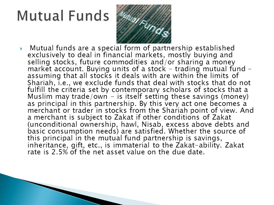 Mutual funds are a special form of partnership established exclusively to deal in financial markets, mostly buying and selling stocks, future commodit