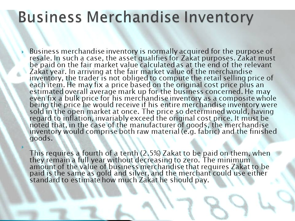 Business merchandise inventory is normally acquired for the purpose of resale. In such a case, the asset qualifies for Zakat purposes. Zakat must be p