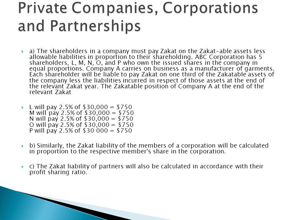 a) The shareholders in a company must pay Zakat on the Zakat-able assets less allowable liabilities in proportion to their shareholding. ABC Corporati