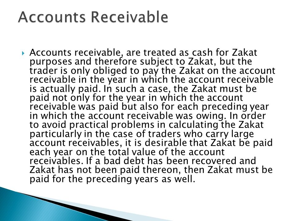 Accounts receivable, are treated as cash for Zakat purposes and therefore subject to Zakat, but the trader is only obliged to pay the Zakat on the acc