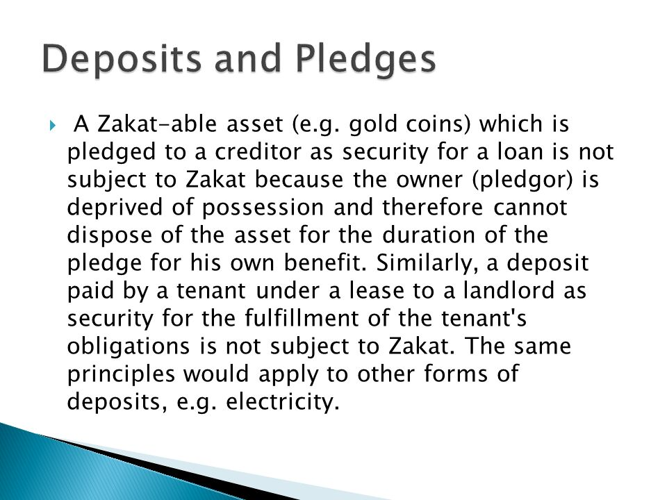A Zakat-able asset (e.g. gold coins) which is pledged to a creditor as security for a loan is not subject to Zakat because the owner (pledgor) is depr