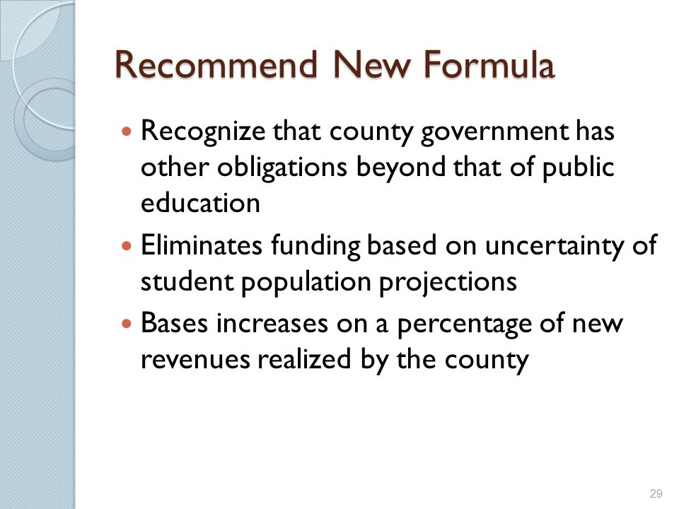 Recommend New Formula Recognize that county government has other obligations beyond that of public education Eliminates funding based on uncertainty o