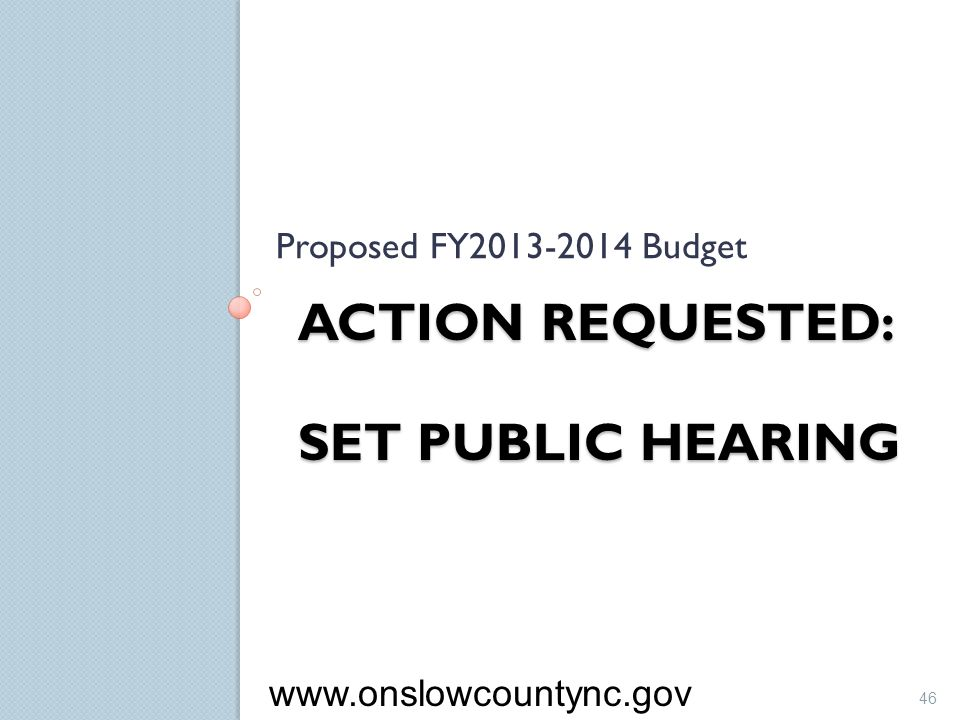 ACTION REQUESTED: SET PUBLIC HEARING Proposed FY2013-2014 Budget 46 www.onslowcountync.gov