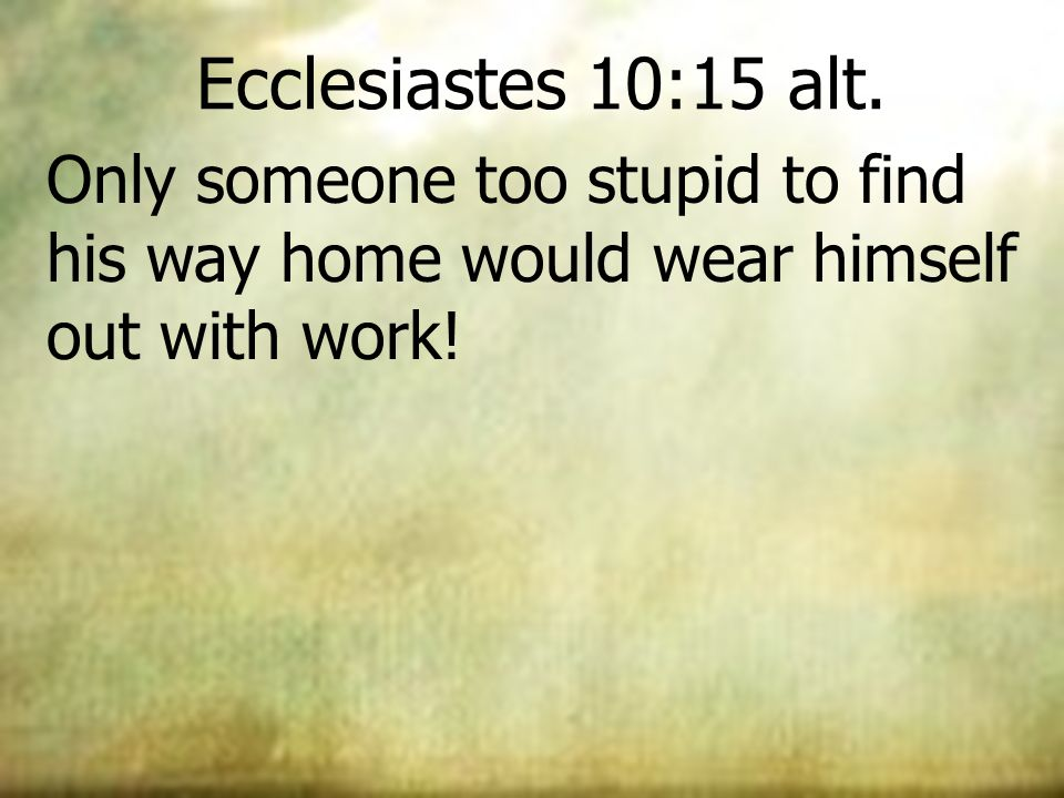 Ecclesiastes 10:15 alt. Only someone too stupid to find his way home would wear himself out with work!