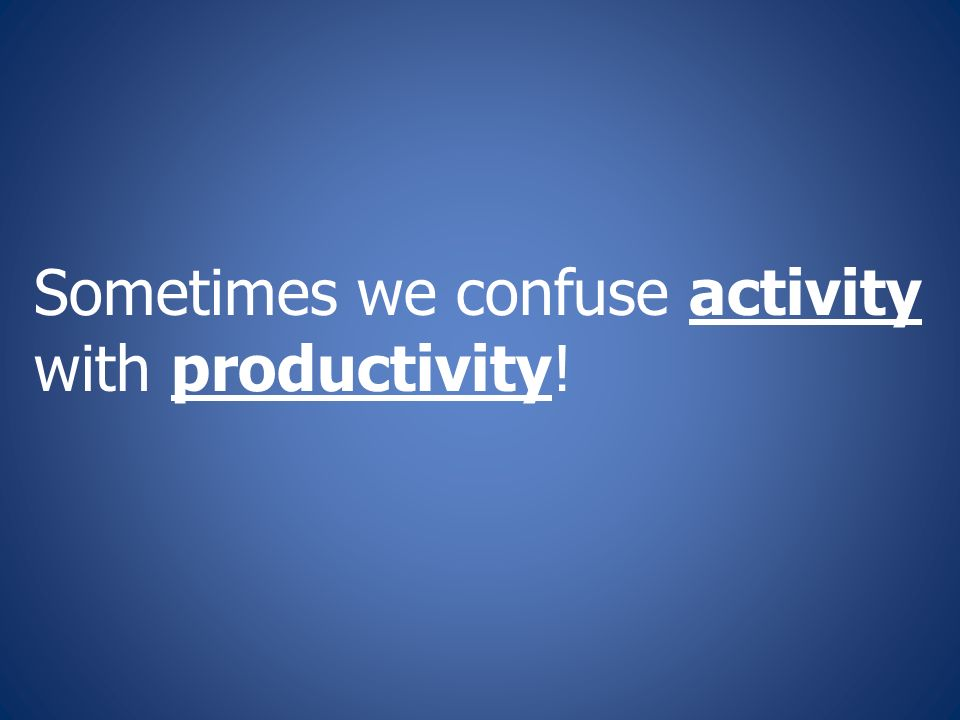 Sometimes we confuse activity with productivity!