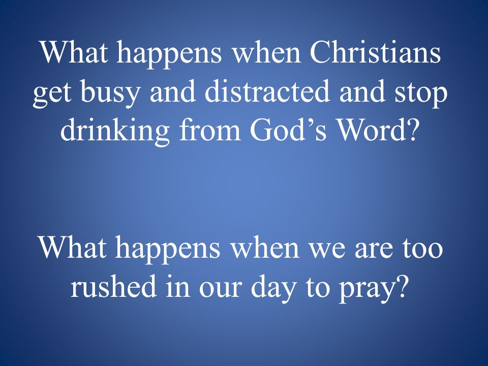 What happens when Christians get busy and distracted and stop drinking from Gods Word.