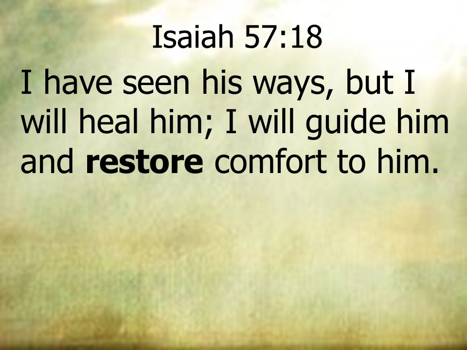 Isaiah 57:18 I have seen his ways, but I will heal him; I will guide him and restore comfort to him.