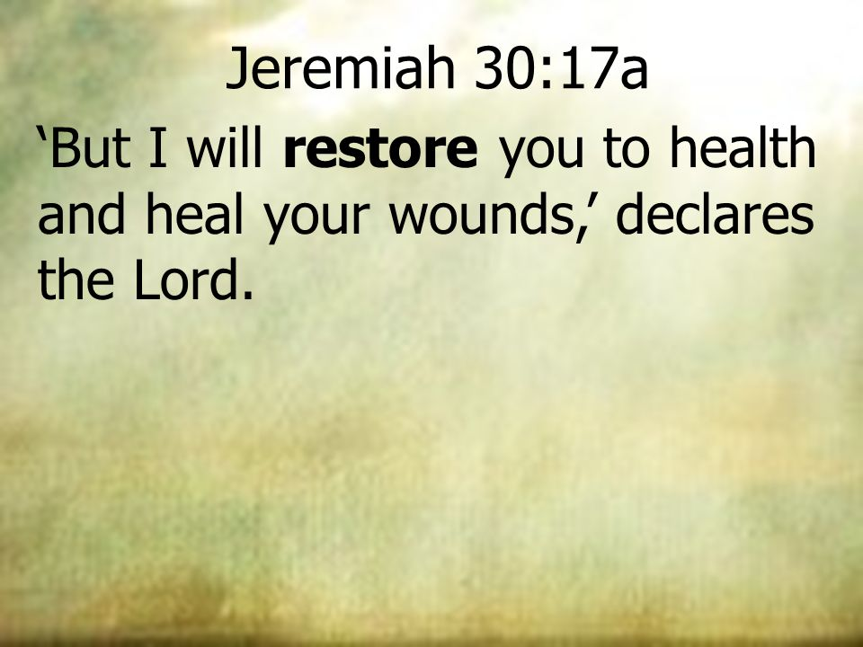 Jeremiah 30:17a But I will restore you to health and heal your wounds, declares the Lord.
