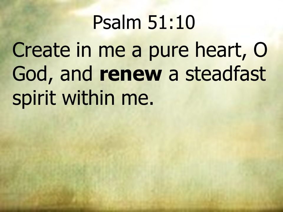 Psalm 51:10 Create in me a pure heart, O God, and renew a steadfast spirit within me.