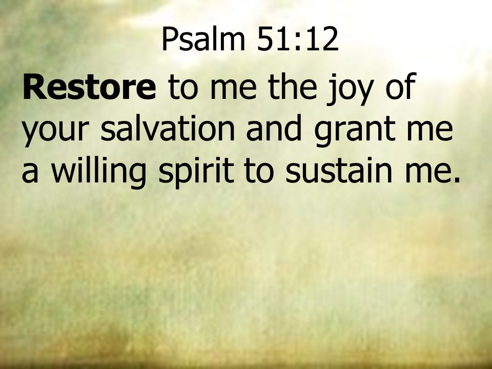Psalm 51:12 Restore to me the joy of your salvation and grant me a willing spirit to sustain me.
