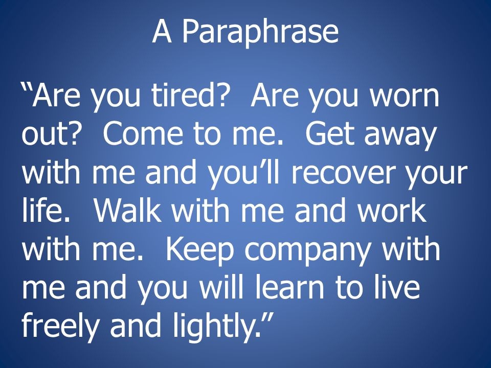 A Paraphrase Are you tired. Are you worn out. Come to me.