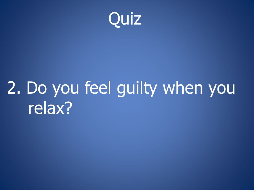 Quiz 2. Do you feel guilty when you relax