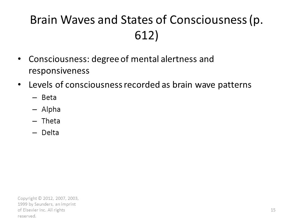 Copyright © 2012, 2007, 2003, 1999 by Saunders, an imprint of Elsevier Inc. All rights reserved. Brain Waves and States of Consciousness (p. 612) Cons