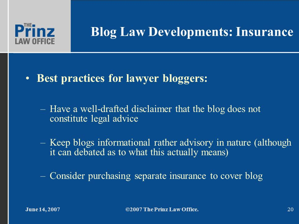 June 14, 2007©2007 The Prinz Law Office.20 Blog Law Developments: Insurance Best practices for lawyer bloggers: –Have a well-drafted disclaimer that t
