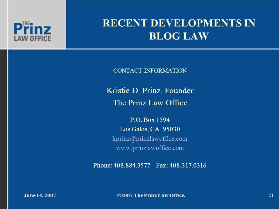 June 14, 2007©2007 The Prinz Law Office.21 RECENT DEVELOPMENTS IN BLOG LAW CONTACT INFORMATION Kristie D. Prinz, Founder The Prinz Law Office P.O. Box