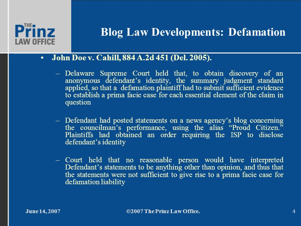 June 14, 2007©2007 The Prinz Law Office.4 Blog Law Developments: Defamation John Doe v. Cahill, 884 A.2d 451 (Del. 2005). –Delaware Supreme Court held