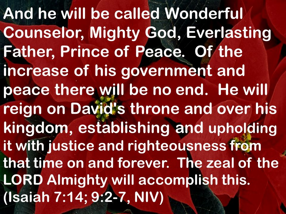 And he will be called Wonderful Counselor, Mighty God, Everlasting Father, Prince of Peace. Of the increase of his government and peace there will be