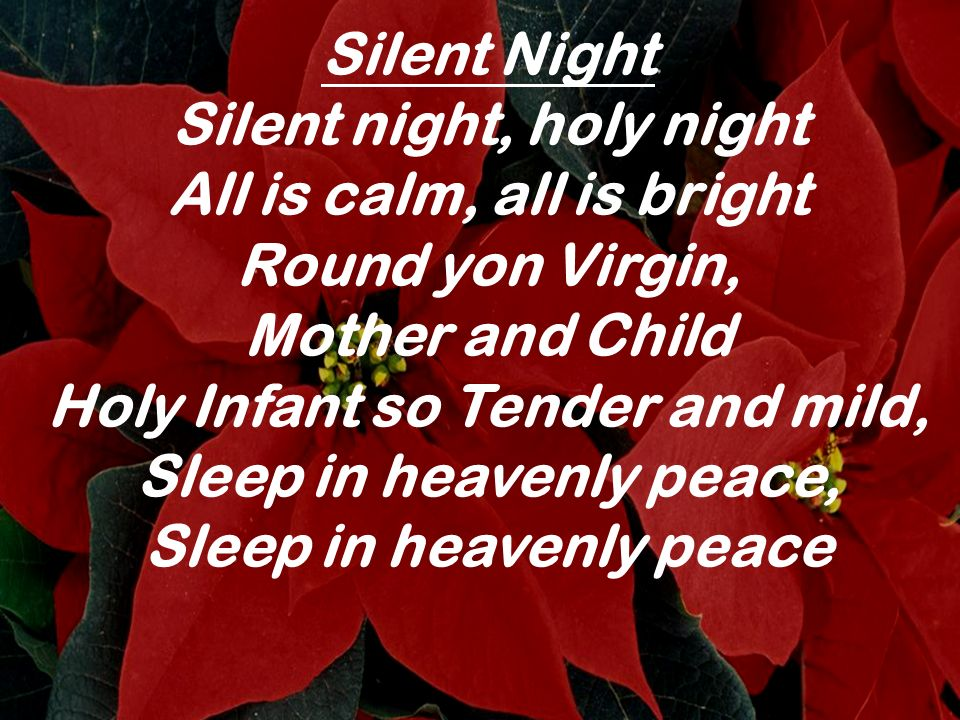 Silent Night Silent night, holy night All is calm, all is bright Round yon Virgin, Mother and Child Holy Infant so Tender and mild, Sleep in heavenly