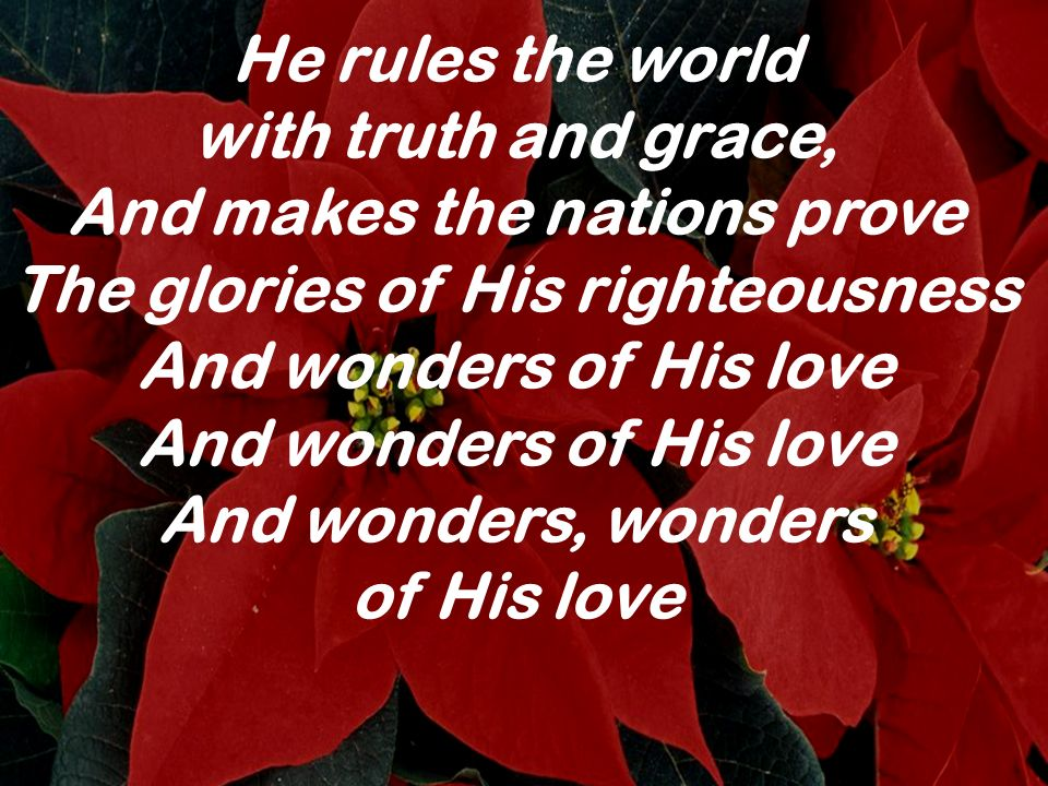 He rules the world with truth and grace, And makes the nations prove The glories of His righteousness And wonders of His love And wonders of His love