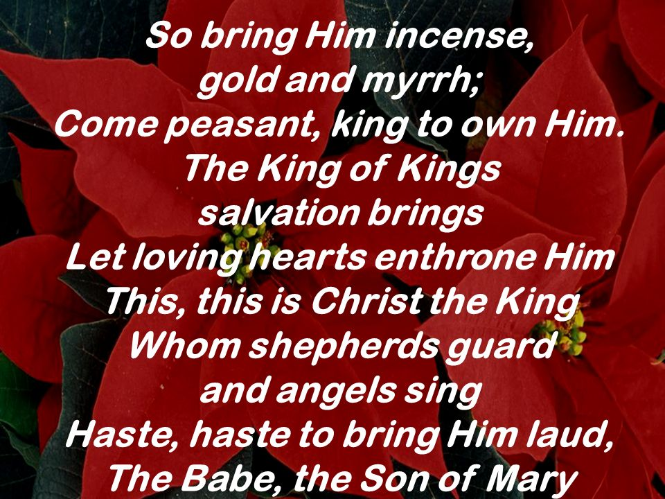 So bring Him incense, gold and myrrh; Come peasant, king to own Him. The King of Kings salvation brings Let loving hearts enthrone Him This, this is C