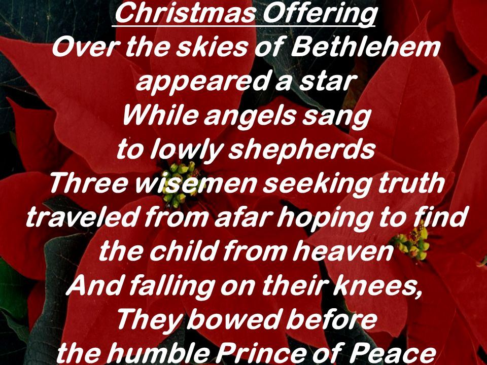 Christmas Offering Over the skies of Bethlehem appeared a star While angels sang to lowly shepherds Three wisemen seeking truth traveled from afar hop