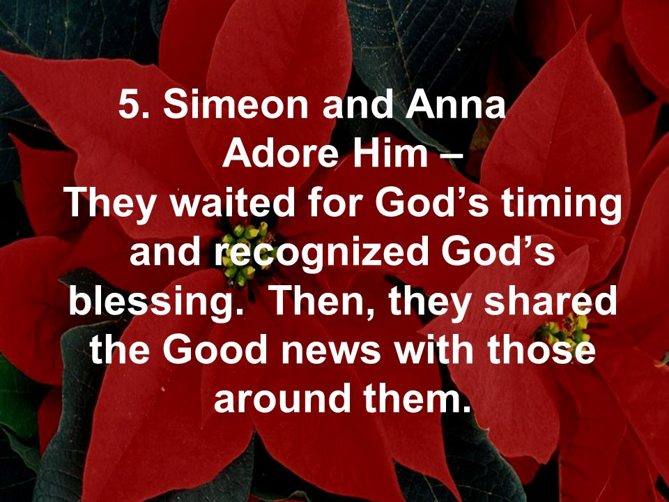 5. Simeon and Anna Adore Him – They waited for Gods timing and recognized Gods blessing. Then, they shared the Good news with those around them.