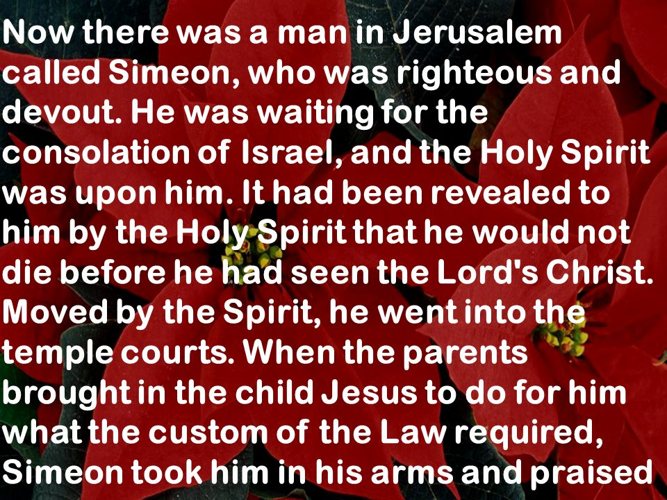 Now there was a man in Jerusalem called Simeon, who was righteous and devout. He was waiting for the consolation of Israel, and the Holy Spirit was up