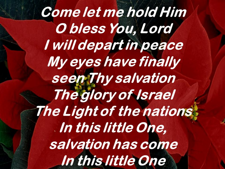 Come let me hold Him O bless You, Lord I will depart in peace My eyes have finally seen Thy salvation The glory of Israel The Light of the nations In