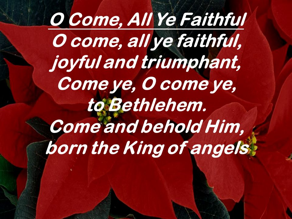 O Come, All Ye Faithful O come, all ye faithful, joyful and triumphant, Come ye, O come ye, to Bethlehem. Come and behold Him, born the King of angels