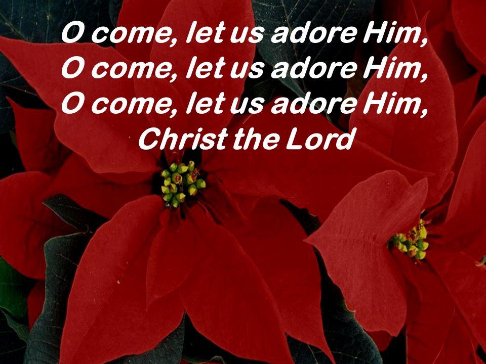 O come, let us adore Him, O come, let us adore Him, O come, let us adore Him, Christ the Lord