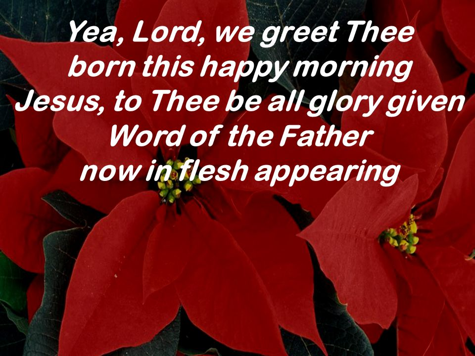 Yea, Lord, we greet Thee born this happy morning Jesus, to Thee be all glory given Word of the Father now in flesh appearing