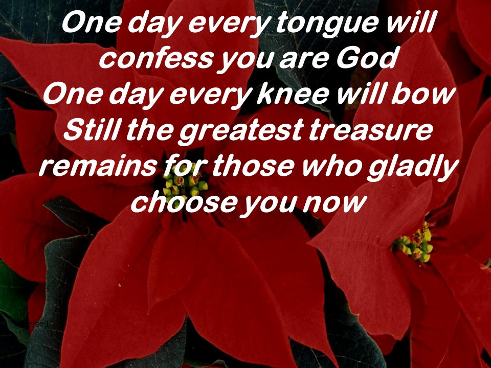 One day every tongue will confess you are God One day every knee will bow Still the greatest treasure remains for those who gladly choose you now Vers