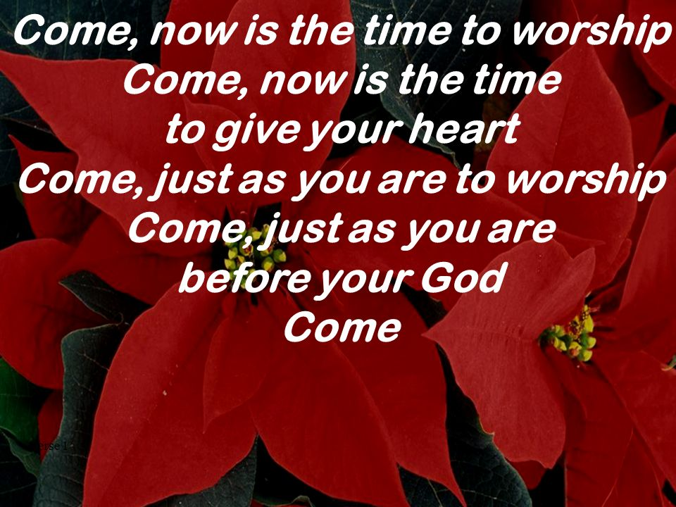 Come, now is the time to worship Come, now is the time to give your heart Come, just as you are to worship Come, just as you are before your God Come