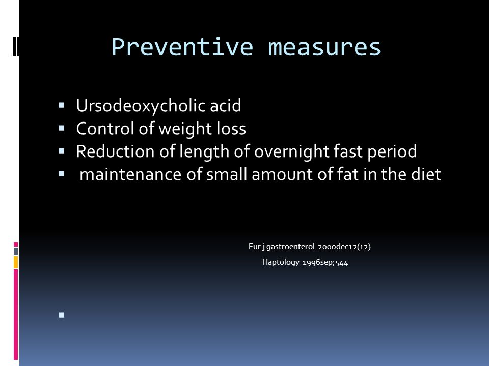 Preventive measures Ursodeoxycholic acid Control of weight loss Reduction of length of overnight fast period maintenance of small amount of fat in the diet Eur j gastroenterol 2000dec12(12) Haptology 1996sep;544