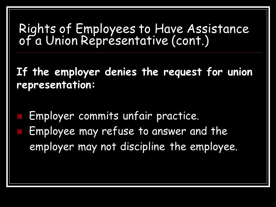 Rights of Employees to Have Assistance of a Union Representative (cont.) The representative must be allowed to: Speak during the meeting. Request that
