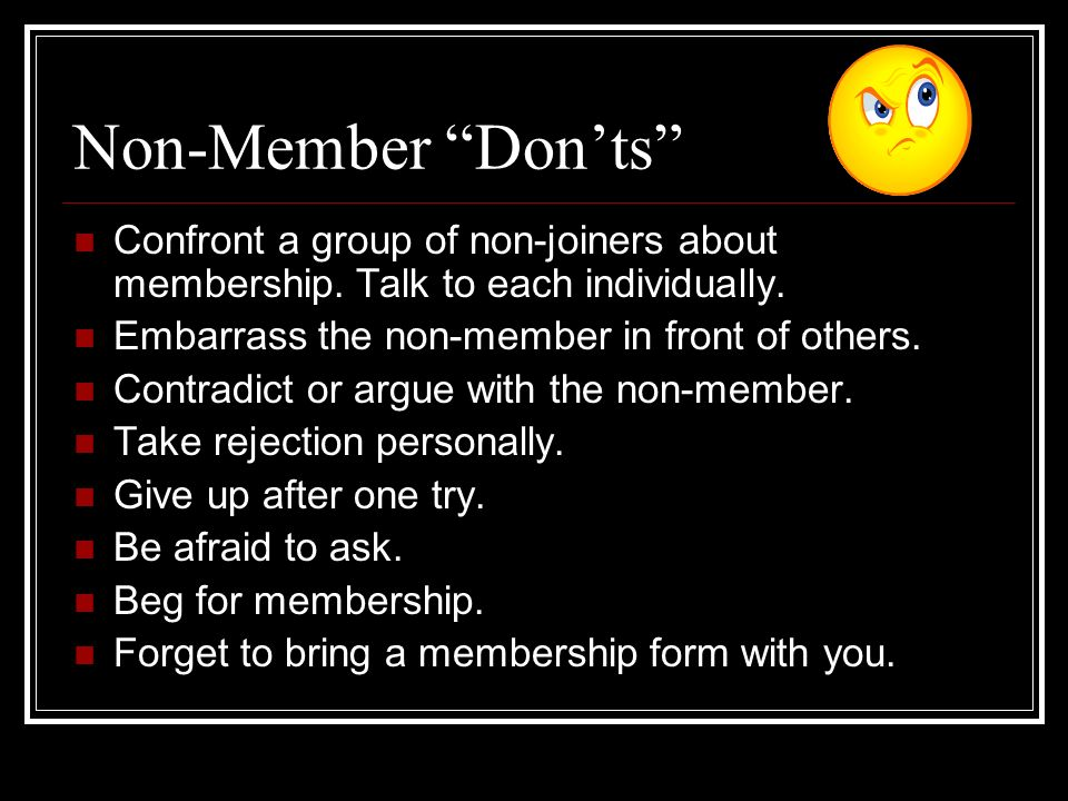 Non-Member Dos Contact the non-member in person, one on one. Look the person directly in the eye. Be enthusiastic, no matter how negative the non-memb